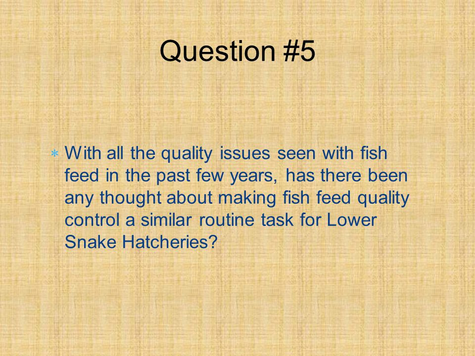 With all the quality issues seen with fish feed in the past few years, has there been any thought about making fish feed quality control a similar routine task for Lower Snake Hatcheries.