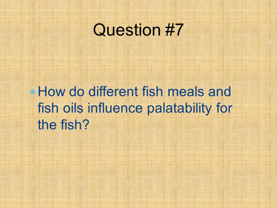 How do different fish meals and fish oils influence palatability for the fish Question #7