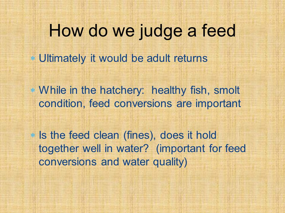 Ultimately it would be adult returns While in the hatchery: healthy fish, smolt condition, feed conversions are important Is the feed clean (fines), does it hold together well in water.