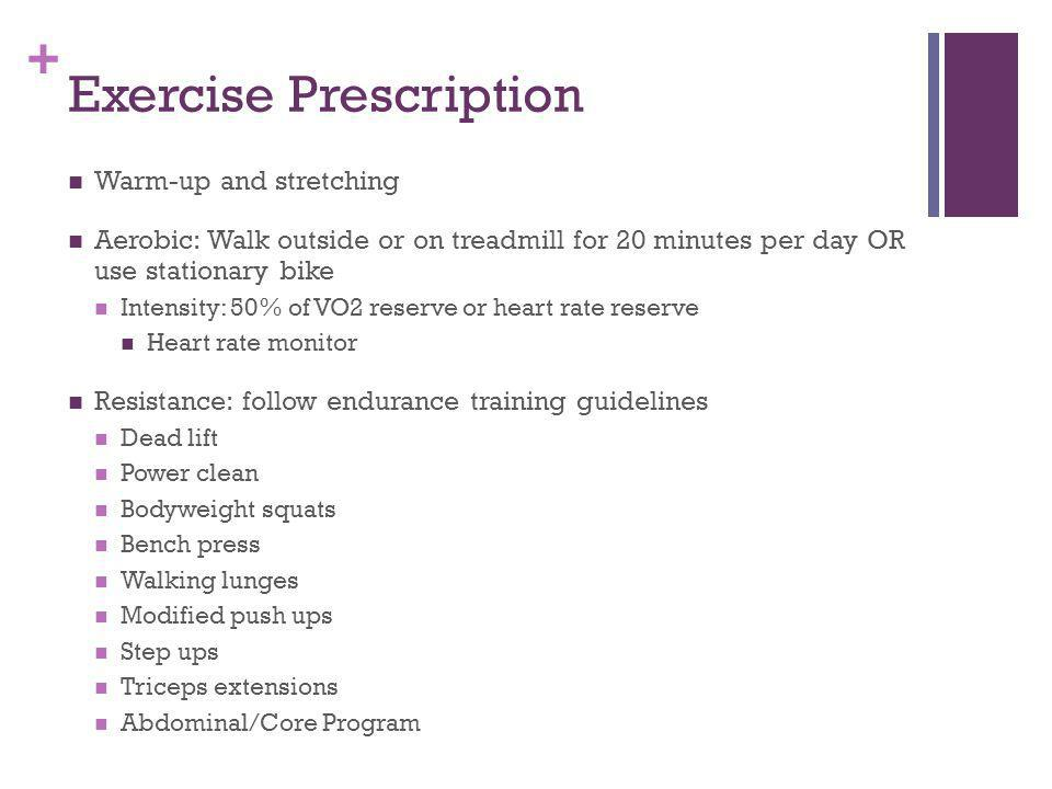+ Exercise Prescription Warm-up and stretching Aerobic: Walk outside or on treadmill for 20 minutes per day OR use stationary bike Intensity: 50% of VO2 reserve or heart rate reserve Heart rate monitor Resistance: follow endurance training guidelines Dead lift Power clean Bodyweight squats Bench press Walking lunges Modified push ups Step ups Triceps extensions Abdominal/Core Program