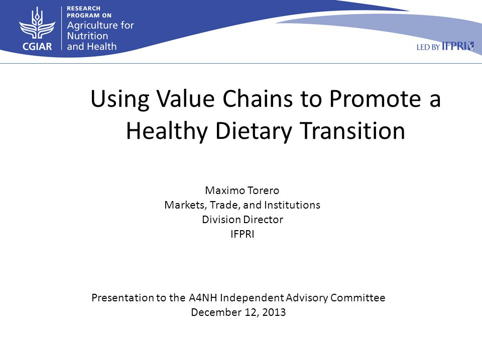 Presentation to the A4NH Independent Advisory Committee December 12, 2013 Maximo Torero Markets, Trade, and Institutions Division Director IFPRI Using Value Chains to Promote a Healthy Dietary Transition