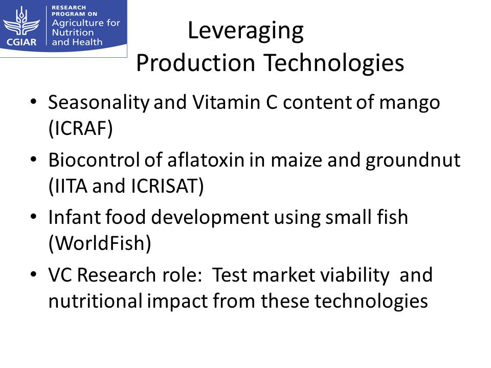 Leveraging Production Technologies Seasonality and Vitamin C content of mango (ICRAF) Biocontrol of aflatoxin in maize and groundnut (IITA and ICRISAT) Infant food development using small fish (WorldFish) VC Research role: Test market viability and nutritional impact from these technologies