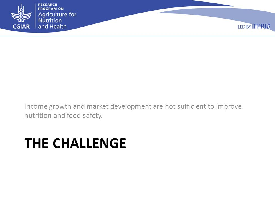 THE CHALLENGE Income growth and market development are not sufficient to improve nutrition and food safety.