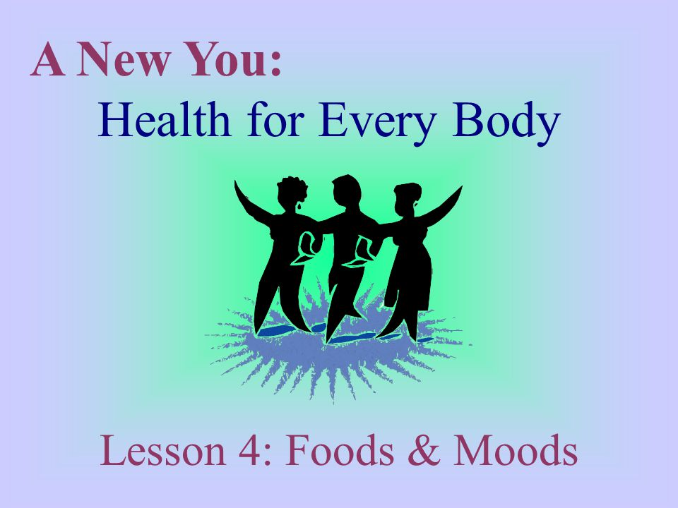 A New You: Health for Every Body Lesson 4: Foods & Moods