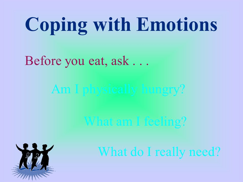 Coping with Emotions Before you eat, ask... What am I feeling.
