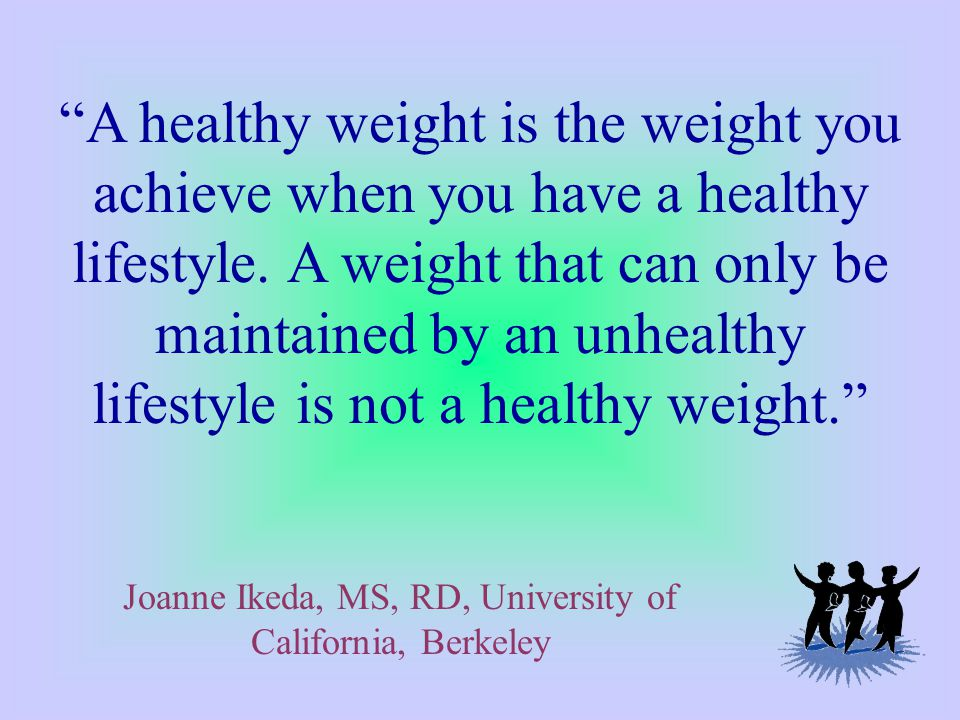 A healthy weight is the weight you achieve when you have a healthy lifestyle.