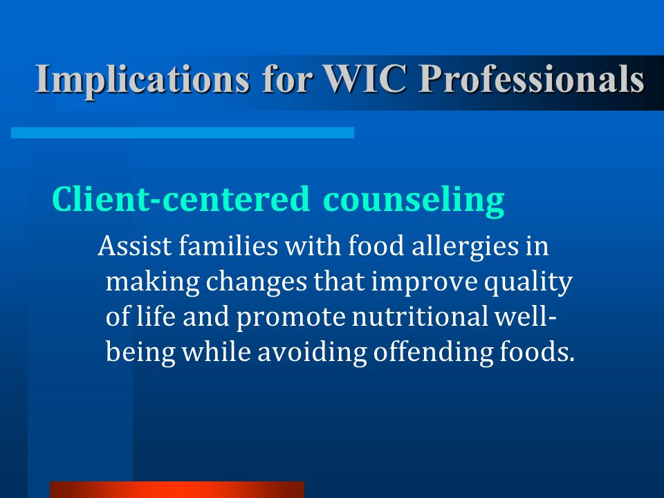 Client-centered counseling Assist families with food allergies in making changes that improve quality of life and promote nutritional well- being whil