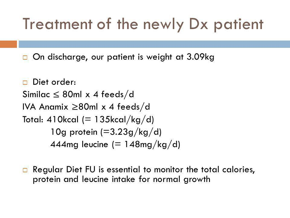 Treatment of the newly Dx patient On discharge, our patient is weight at 3.09kg Diet order: Similac 80ml x 4 feeds/d IVA Anamix 80ml x 4 feeds/d Total: 410kcal (= 135kcal/kg/d) 10g protein (=3.23g/kg/d) 444mg leucine (= 148mg/kg/d) Regular Diet FU is essential to monitor the total calories, protein and leucine intake for normal growth