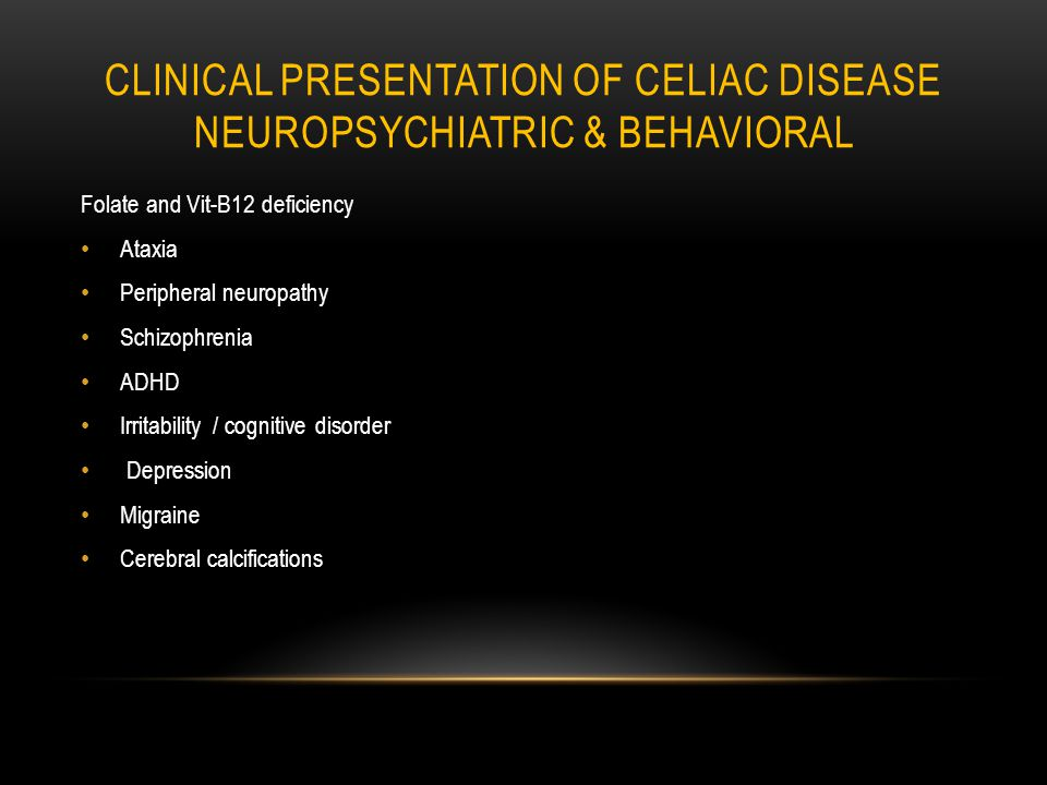 CLINICAL PRESENTATION OF CELIAC DISEASE NEUROPSYCHIATRIC & BEHAVIORAL Folate and Vit-B12 deficiency Ataxia Peripheral neuropathy Schizophrenia ADHD Irritability / cognitive disorder Depression Migraine Cerebral calcifications