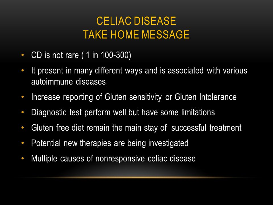 CELIAC DISEASE TAKE HOME MESSAGE CD is not rare ( 1 in 100-300) It present in many different ways and is associated with various autoimmune diseases Increase reporting of Gluten sensitivity or Gluten Intolerance Diagnostic test perform well but have some limitations Gluten free diet remain the main stay of successful treatment Potential new therapies are being investigated Multiple causes of nonresponsive celiac disease