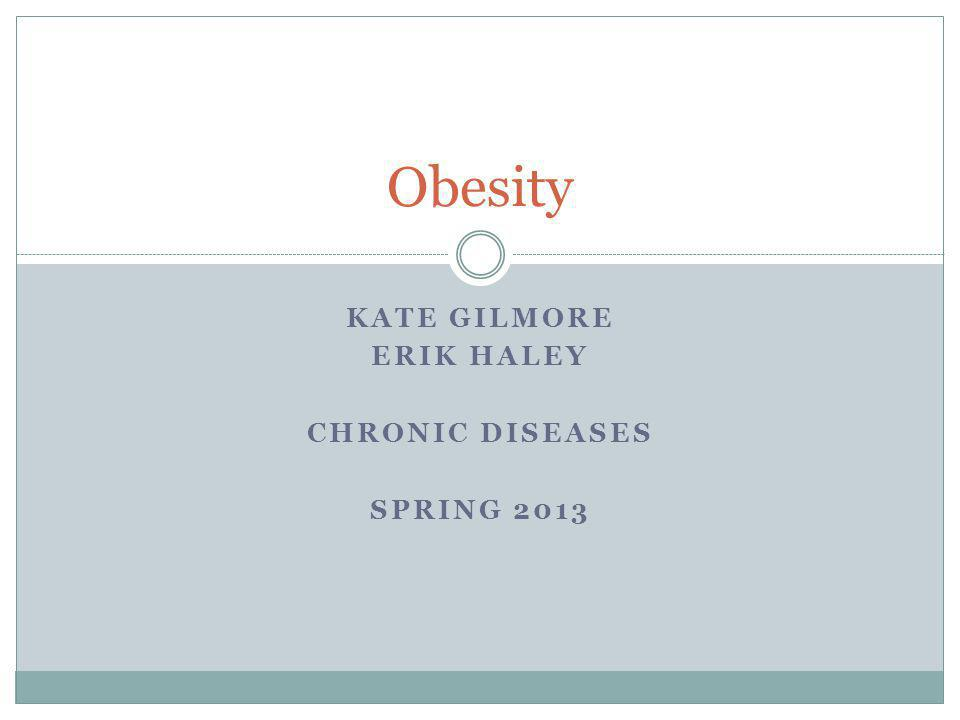 KATE GILMORE ERIK HALEY CHRONIC DISEASES SPRING 2013 Obesity
