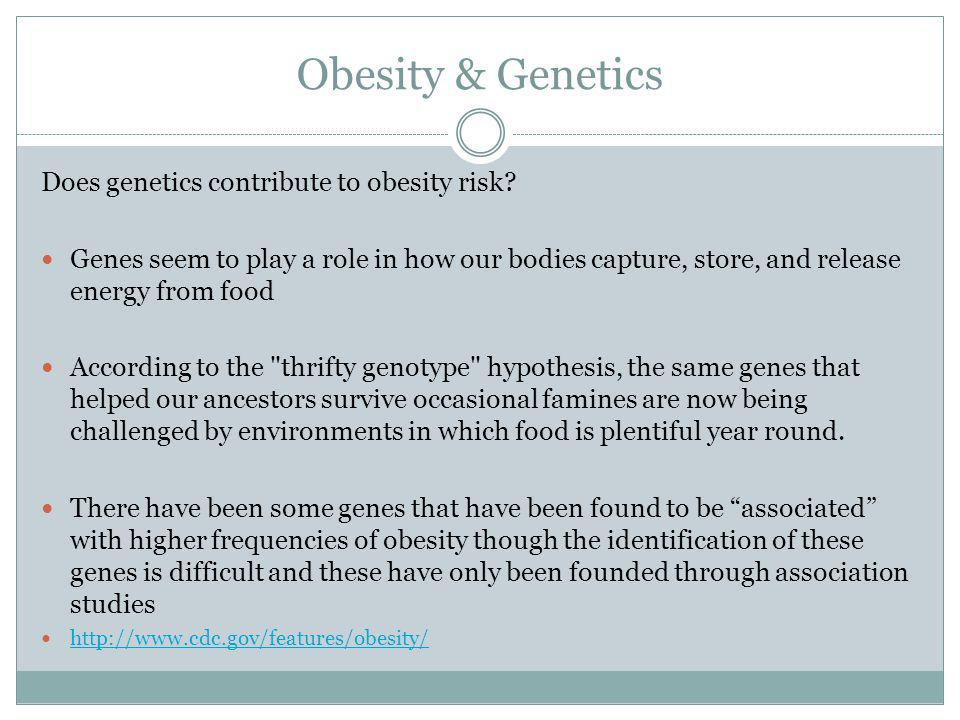 Obesity & Genetics Does genetics contribute to obesity risk? Genes seem to play a role in how our bodies capture, store, and release energy from food