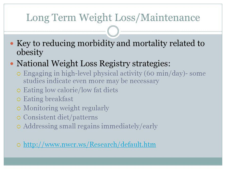 Long Term Weight Loss/Maintenance Key to reducing morbidity and mortality related to obesity National Weight Loss Registry strategies: Engaging in hig