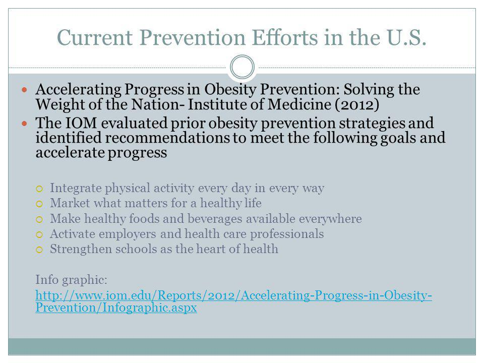 Current Prevention Efforts in the U.S. Accelerating Progress in Obesity Prevention: Solving the Weight of the Nation- Institute of Medicine (2012) The