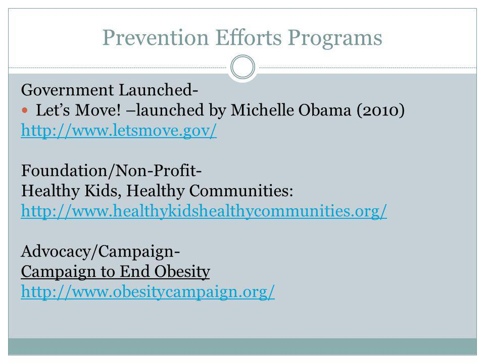 Prevention Efforts Programs Government Launched- Lets Move! –launched by Michelle Obama (2010) http://www.letsmove.gov/ Foundation/Non-Profit- Healthy