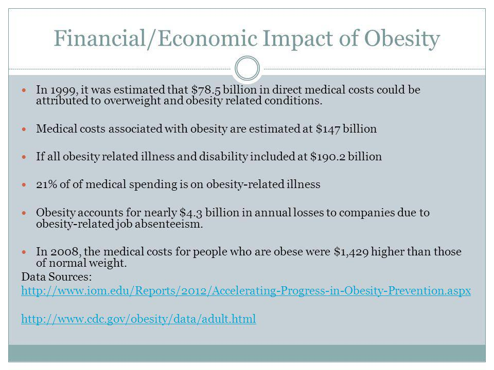 Financial/Economic Impact of Obesity In 1999, it was estimated that $78.5 billion in direct medical costs could be attributed to overweight and obesit