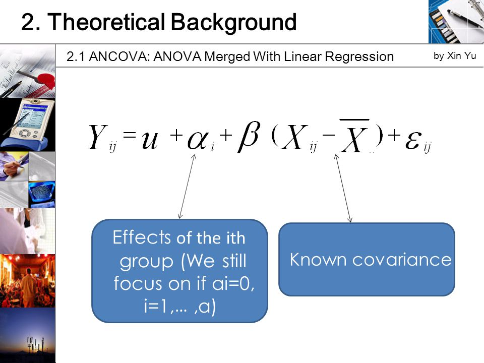 2. Theoretical Background 2.1 ANCOVA: ANOVA Merged With Linear Regression by Xin Yu Effects of the ith group (We still focus on if ai=0, i=1, …,a) Kno