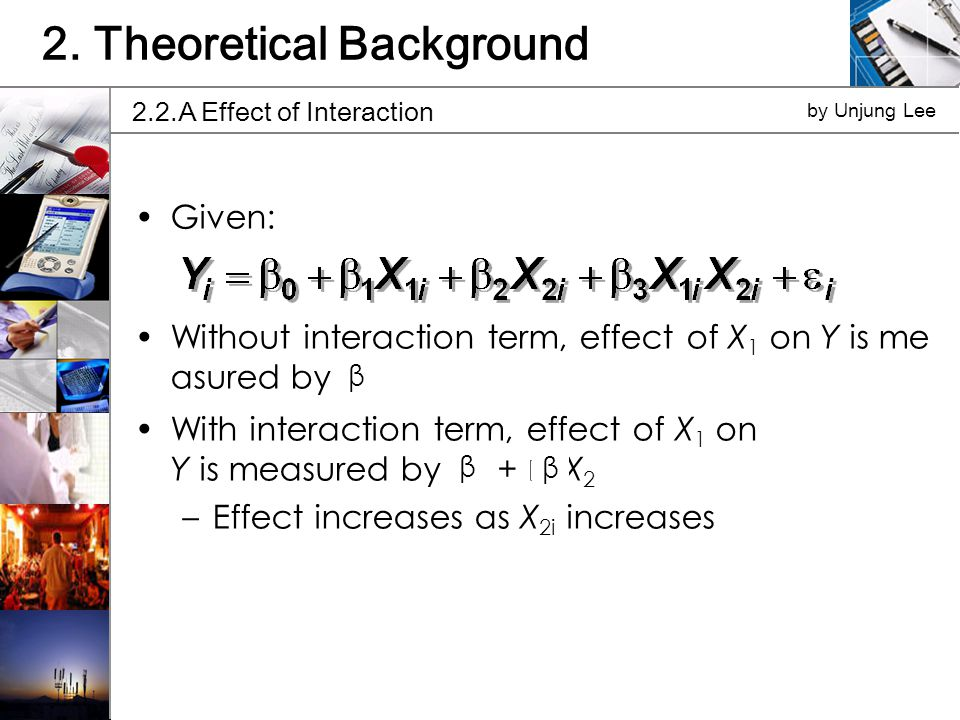 Given: Without interaction term, effect of X 1 on Y is me asured by 1 With interaction term, effect of X 1 on Y is measured by 1 + 3 X 2 –Effect increases as X 2i increases 2.2.A Effect of Interaction by Unjung Lee 2.