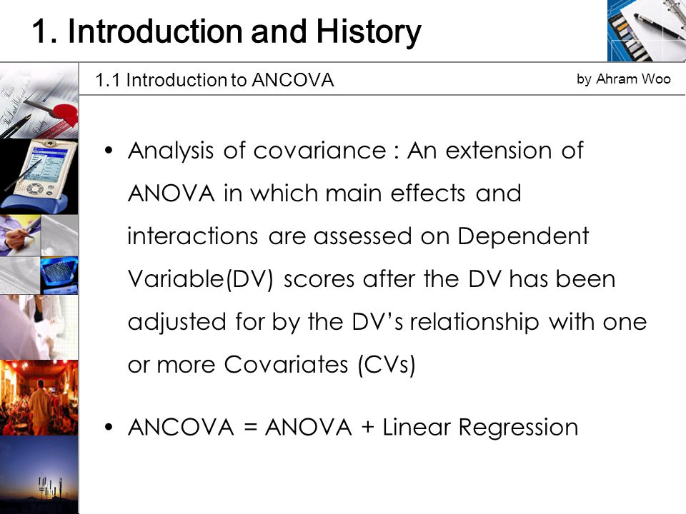 Analysis of covariance : An extension of ANOVA in which main effects and interactions are assessed on Dependent Variable(DV) scores after the DV has been adjusted for by the DVs relationship with one or more Covariates (CVs) 1.