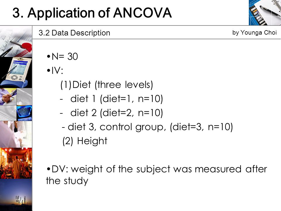 N= 30 IV: (1)Diet (three levels) -diet 1 (diet=1, n=10) -diet 2 (diet=2, n=10) - diet 3, control group, (diet=3, n=10) (2) Height DV: weight of the subject was measured after the study 3.2 Data Description by Younga Choi 3.
