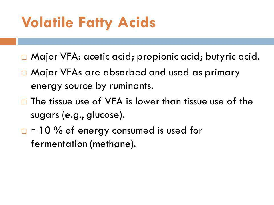 Volatile Fatty Acids Major VFA: acetic acid; propionic acid; butyric acid. Major VFAs are absorbed and used as primary energy source by ruminants. The