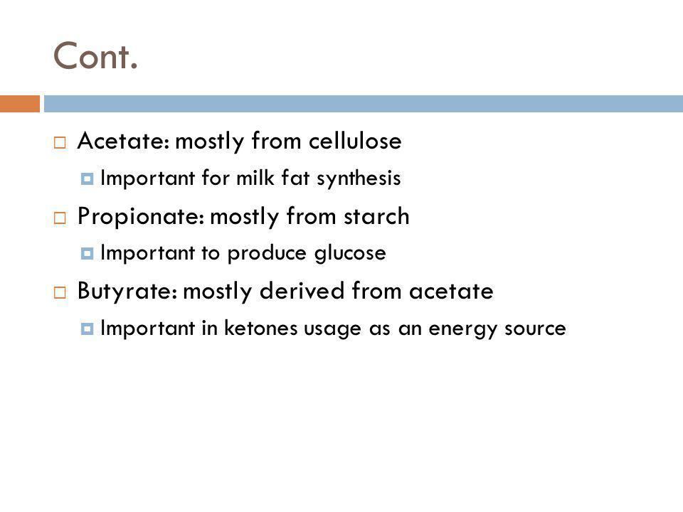 Cont. Acetate: mostly from cellulose Important for milk fat synthesis Propionate: mostly from starch Important to produce glucose Butyrate: mostly der