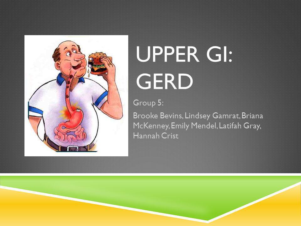 UPPER GI: GERD Group 5: Brooke Bevins, Lindsey Gamrat, Briana McKenney, Emily Mendel, Latifah Gray, Hannah Crist