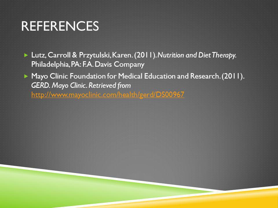 REFERENCES Lutz, Carroll & Przytulski, Karen. (2011). Nutrition and Diet Therapy. Philadelphia, PA: F.A. Davis Company Mayo Clinic Foundation for Medi