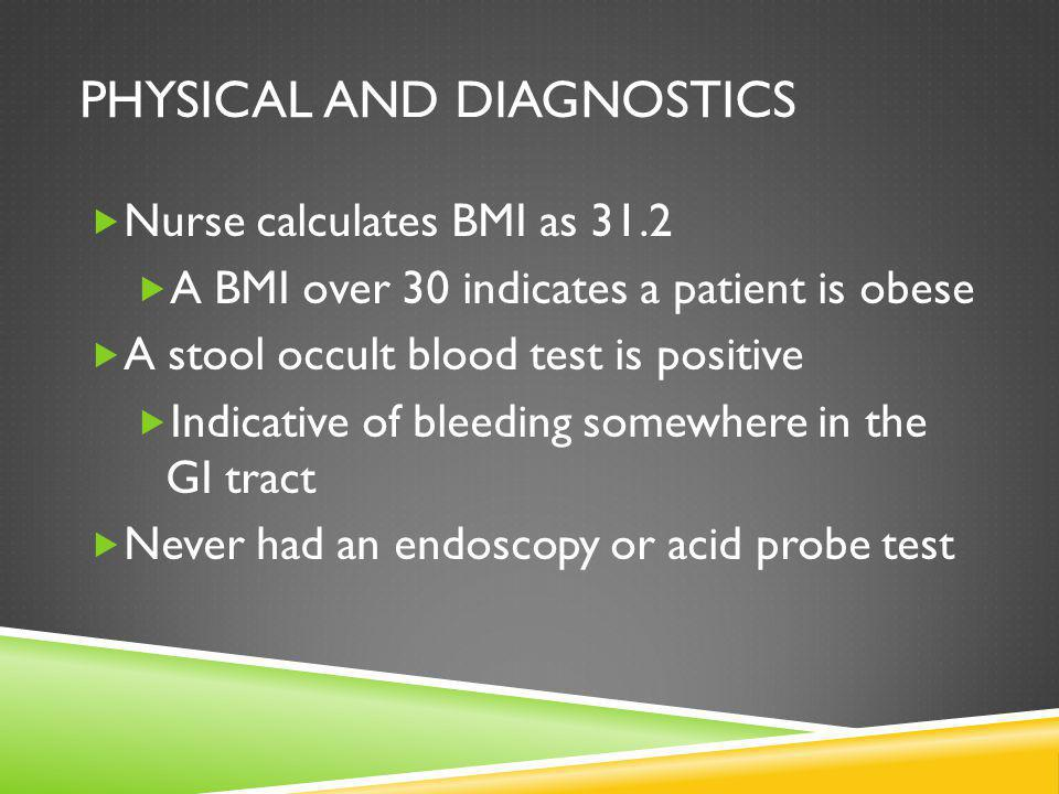 PHYSICAL AND DIAGNOSTICS Nurse calculates BMI as 31.2 A BMI over 30 indicates a patient is obese A stool occult blood test is positive Indicative of bleeding somewhere in the GI tract Never had an endoscopy or acid probe test