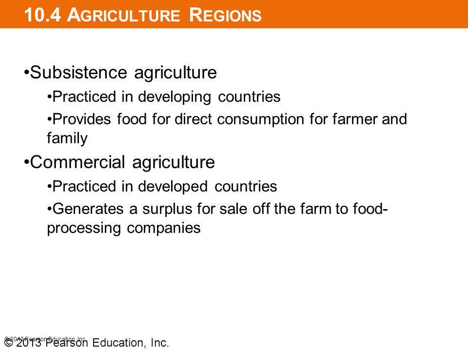 10.4 A GRICULTURE R EGIONS Subsistence agriculture Practiced in developing countries Provides food for direct consumption for farmer and family Commercial agriculture Practiced in developed countries Generates a surplus for sale off the farm to food- processing companies © 2013 Pearson Education, Inc.