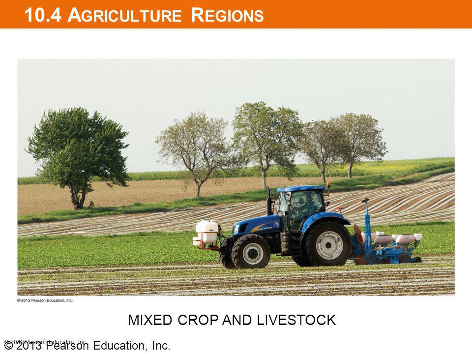 10.4 A GRICULTURE R EGIONS © 2013 Pearson Education, Inc. MIXED CROP AND LIVESTOCK © 2013 Pearson Education, Inc.