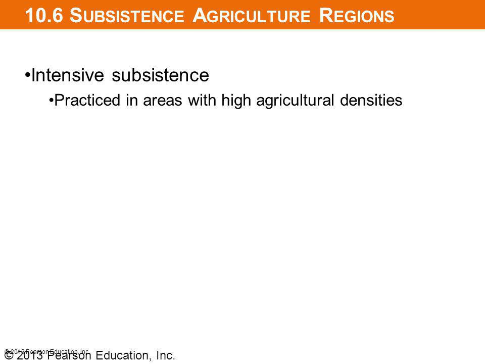 10.6 S UBSISTENCE A GRICULTURE R EGIONS Intensive subsistence Practiced in areas with high agricultural densities © 2013 Pearson Education, Inc.