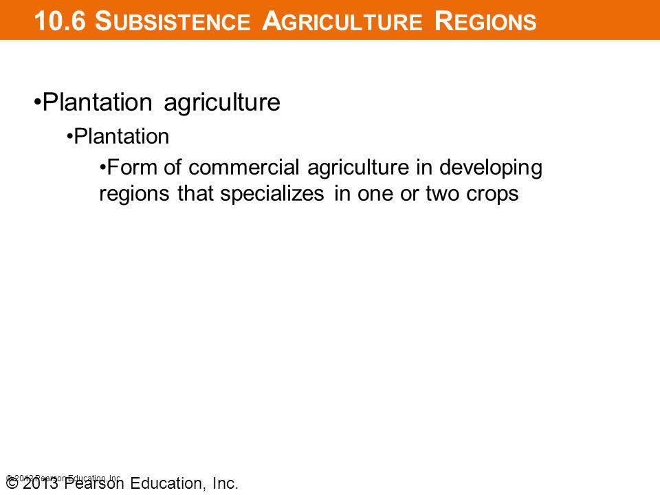 10.6 S UBSISTENCE A GRICULTURE R EGIONS Plantation agriculture Plantation Form of commercial agriculture in developing regions that specializes in one or two crops © 2013 Pearson Education, Inc.