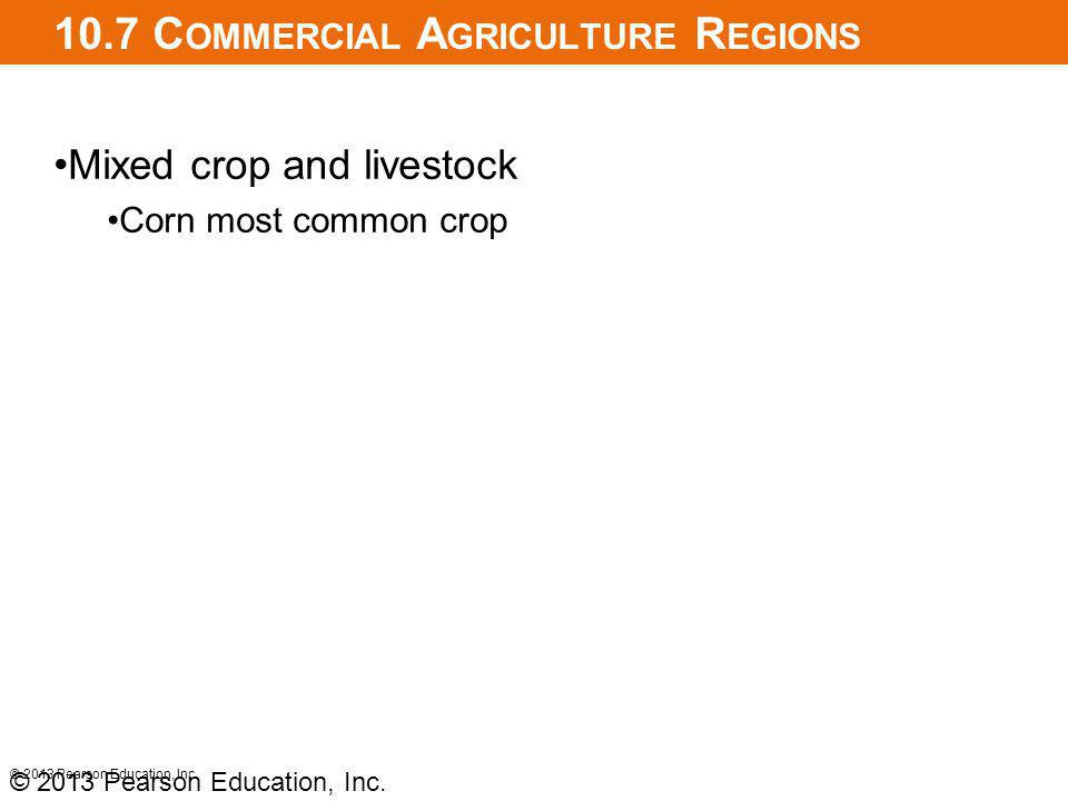 10.7 C OMMERCIAL A GRICULTURE R EGIONS Mixed crop and livestock Corn most common crop © 2013 Pearson Education, Inc.