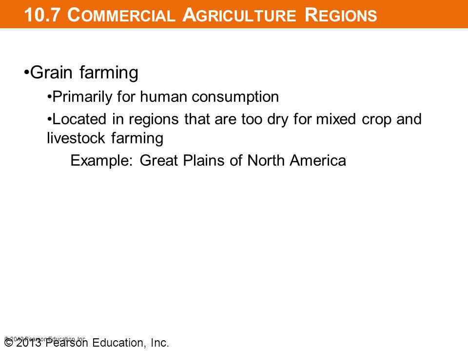 10.7 C OMMERCIAL A GRICULTURE R EGIONS Grain farming Primarily for human consumption Located in regions that are too dry for mixed crop and livestock farming Example: Great Plains of North America © 2013 Pearson Education, Inc.