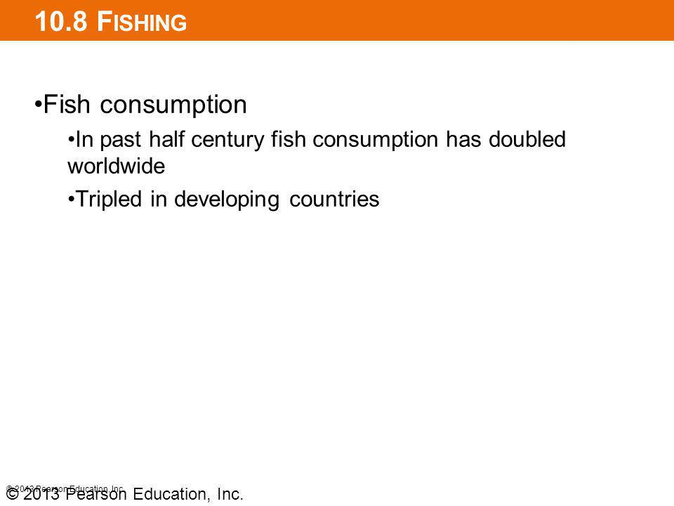 10.8 F ISHING Fish consumption In past half century fish consumption has doubled worldwide Tripled in developing countries © 2013 Pearson Education, Inc.
