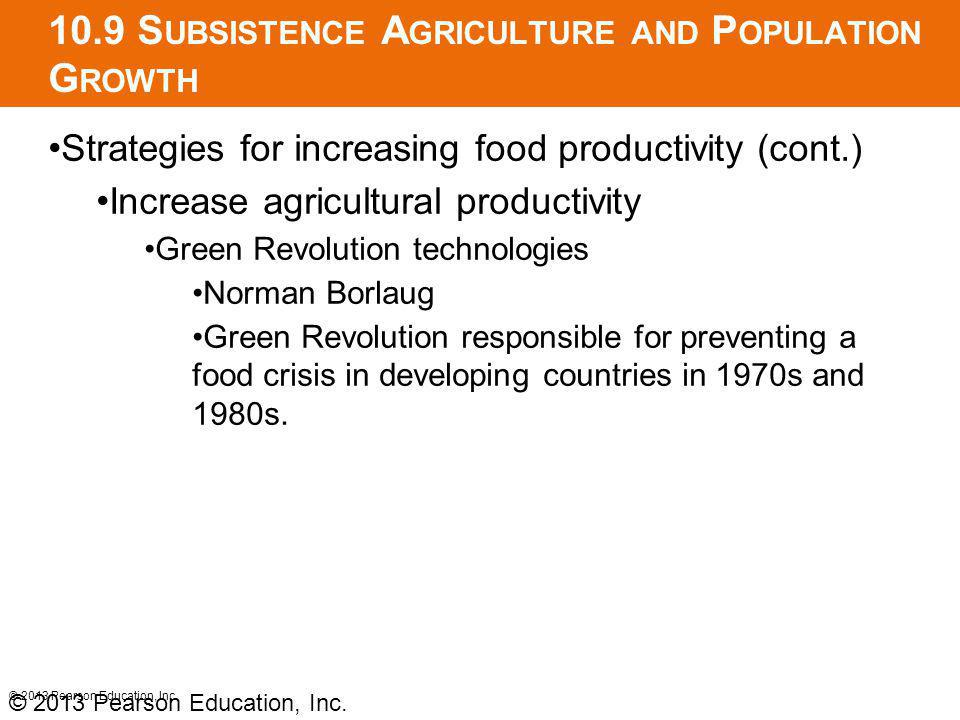 10.9 S UBSISTENCE A GRICULTURE AND P OPULATION G ROWTH Strategies for increasing food productivity (cont.) Increase agricultural productivity Green Revolution technologies Norman Borlaug Green Revolution responsible for preventing a food crisis in developing countries in 1970s and 1980s.