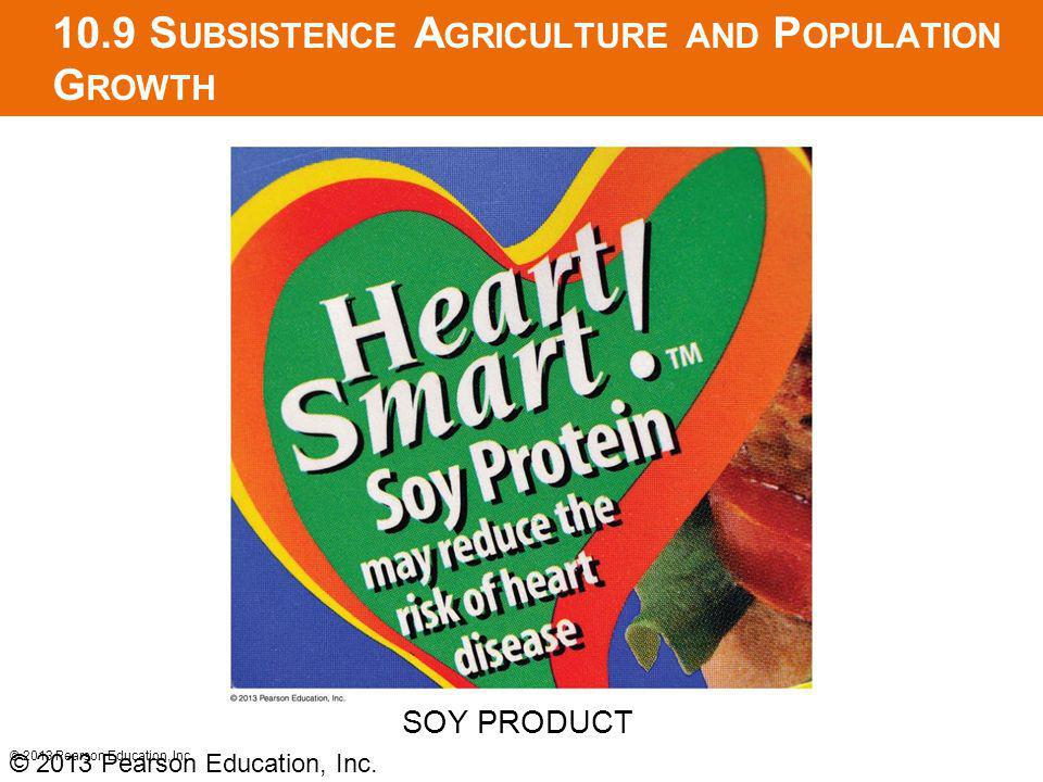 10.9 S UBSISTENCE A GRICULTURE AND P OPULATION G ROWTH © 2013 Pearson Education, Inc. SOY PRODUCT © 2013 Pearson Education, Inc.
