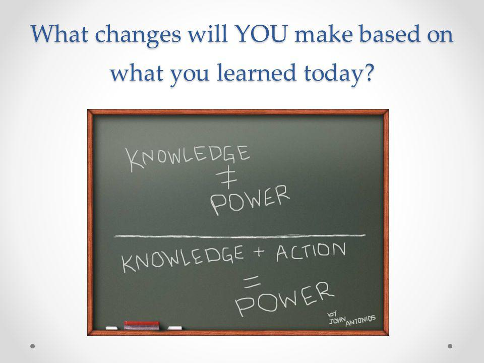 What changes will YOU make based on what you learned today?