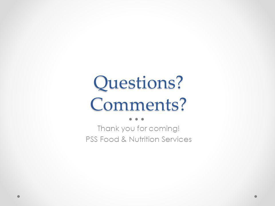 Questions Comments Thank you for coming! PSS Food & Nutrition Services