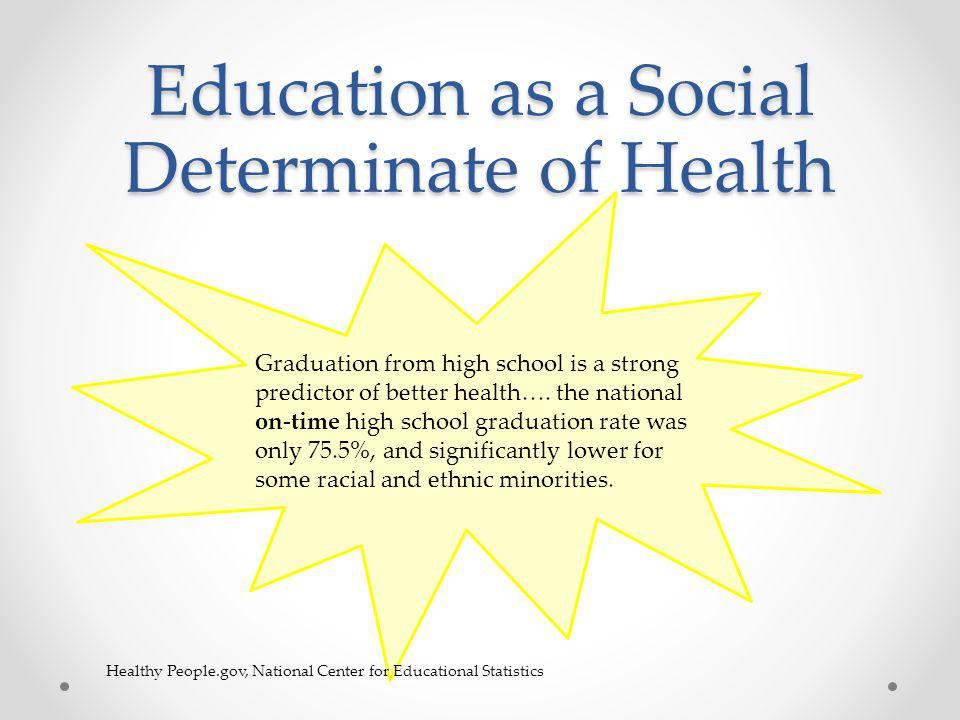 Education as a Social Determinate of Health Graduation from high school is a strong predictor of better health….