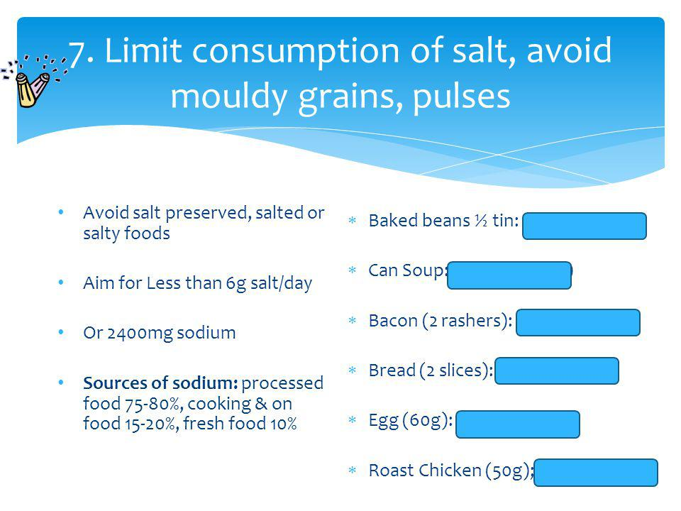 7. Limit consumption of salt, avoid mouldy grains, pulses Avoid salt preserved, salted or salty foods Aim for Less than 6g salt/day Or 2400mg sodium S