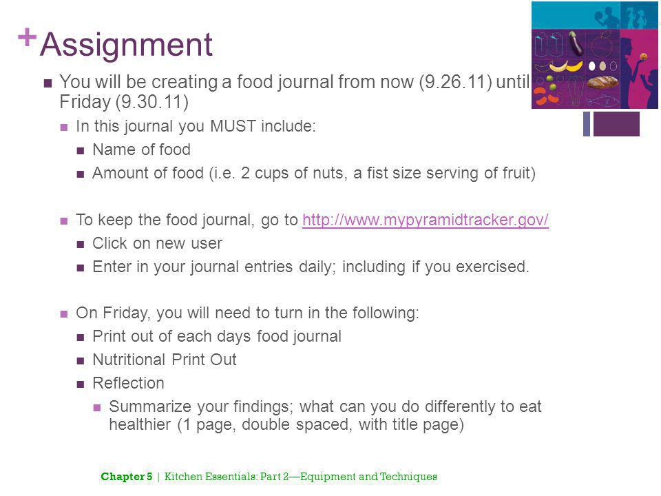 + Assignment You will be creating a food journal from now (9.26.11) until Friday (9.30.11) In this journal you MUST include: Name of food Amount of fo