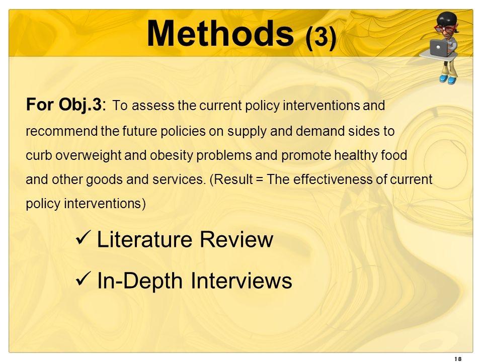 18 Methods (3) For Obj.3: To assess the current policy interventions and recommend the future policies on supply and demand sides to curb overweight and obesity problems and promote healthy food and other goods and services.