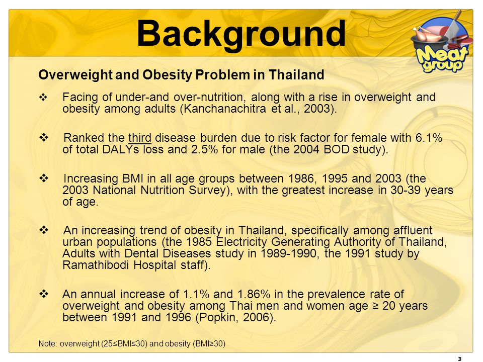 3 Background Overweight and Obesity Problem in Thailand Facing of under-and over-nutrition, along with a rise in overweight and obesity among adults (Kanchanachitra et al., 2003).