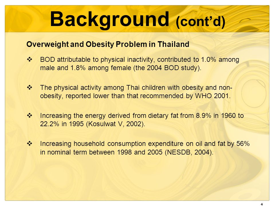 4 Background (contd) Overweight and Obesity Problem in Thailand BOD attributable to physical inactivity, contributed to 1.0% among male and 1.8% among female (the 2004 BOD study).