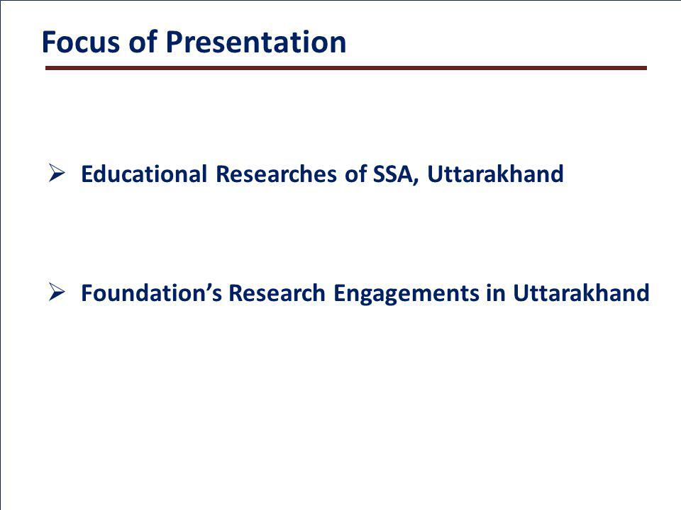 Focus of Presentation Educational Researches of SSA, Uttarakhand Foundations Research Engagements in Uttarakhand