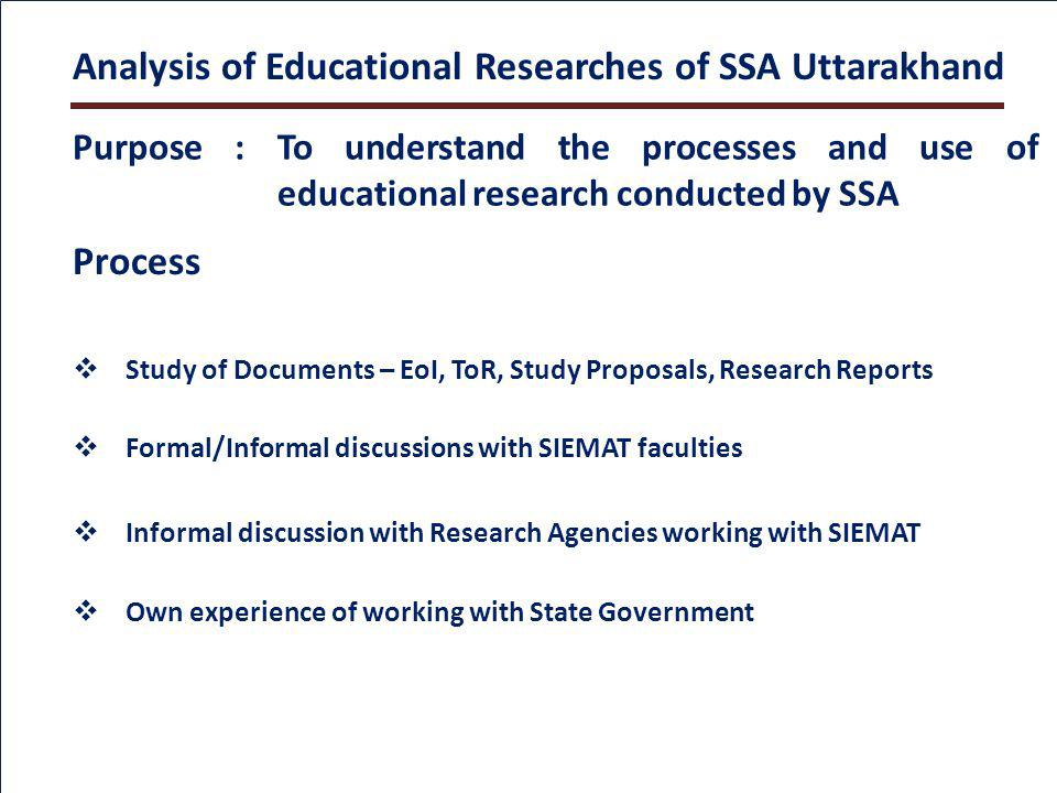 Analysis of Educational Researches of SSA Uttarakhand Process Formal/Informal discussions with SIEMAT faculties Informal discussion with Research Agencies working with SIEMAT Study of Documents – EoI, ToR, Study Proposals, Research Reports Own experience of working with State Government Purpose : To understand the processes and use of educational research conducted by SSA
