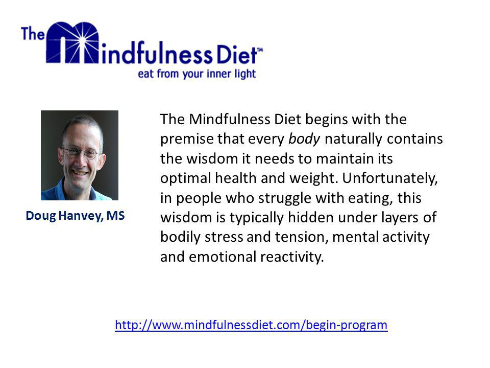 http://www.mindfulnessdiet.com/begin-program The Mindfulness Diet begins with the premise that every body naturally contains the wisdom it needs to maintain its optimal health and weight.