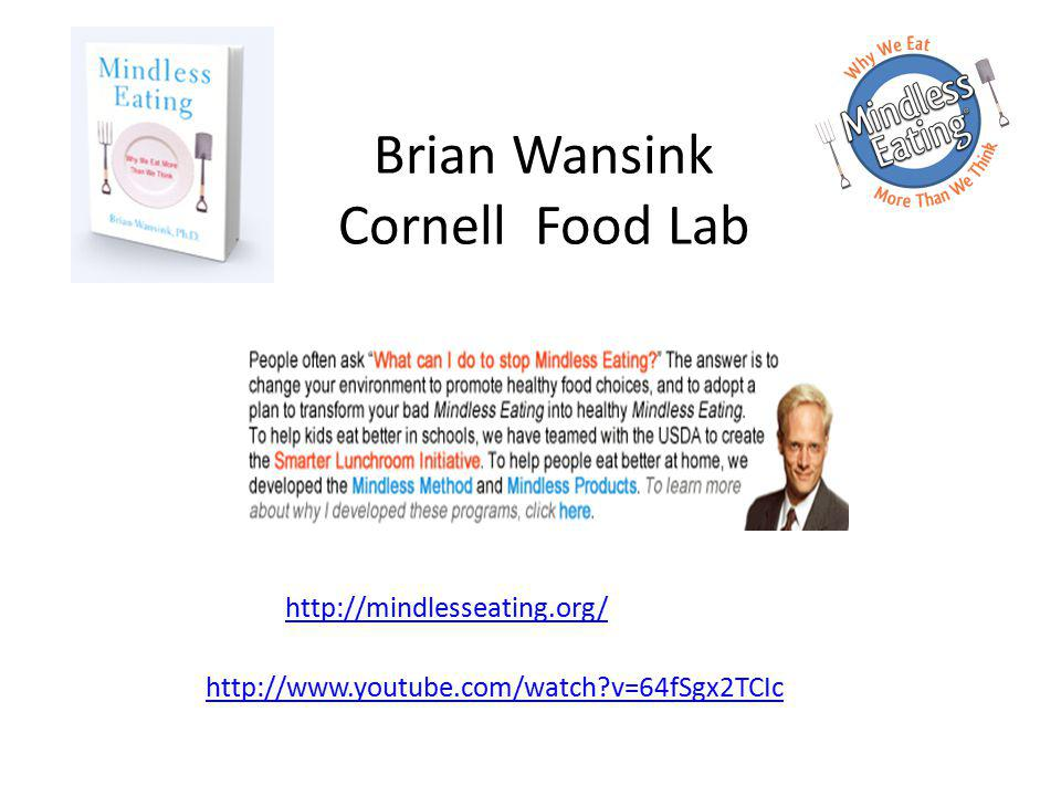 http://mindlesseating.org/ Brian Wansink Cornell Food Lab http://www.youtube.com/watch v=64fSgx2TCIc